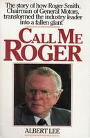 Call Me Roger: Story Of How Roger Smith, Chairman of General Motors, Transformed The Industry Leader Into A Fallen Giant