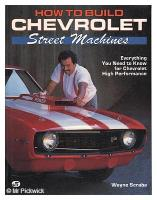 How To Build Chevrolet Street Machines: Everything You Need To Know For Chevrolet High Performance