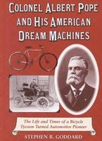 Colonel Albert Pope And His American Dream Machines: The Life And Times Of A Bicycle Tycoon Turned Automotive Pioneer